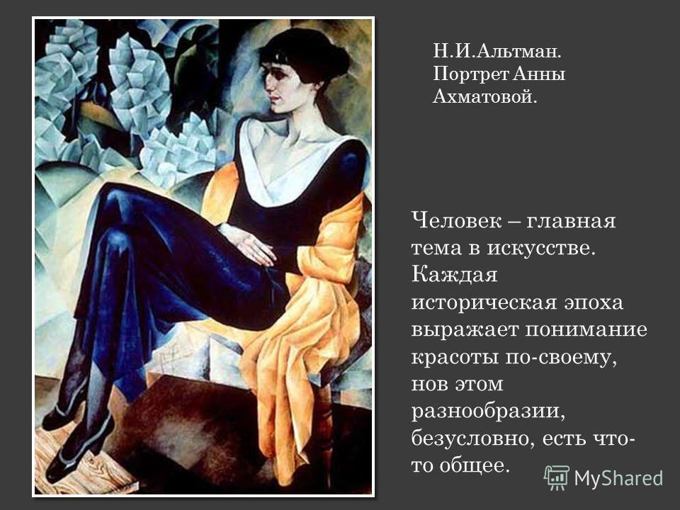 Н.И.Альтман. Портрет Анны Ахматовой. Человек – главная тема в искусстве. Каждая историческая эпоха выражает понимание красоты по-своему, нов этом разнообразии, безусловно, есть что- то общее.