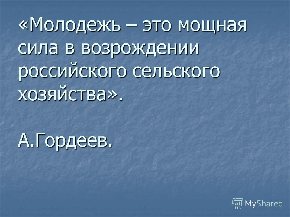 «Молодежь – это мощная сила в возрождении российского сельского хозяйства». А.Гордеев.