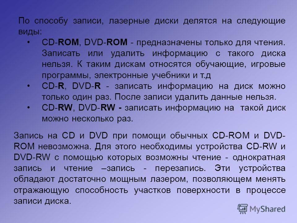 По способу записи, лазерные диски делятся на следующие виды: CD-ROM, DVD-ROM - предназначены только для чтения. Записать или удалить информацию с такого диска нельзя. К таким дискам относятся обучающие, игровые программы, электронные учебники и т.д C