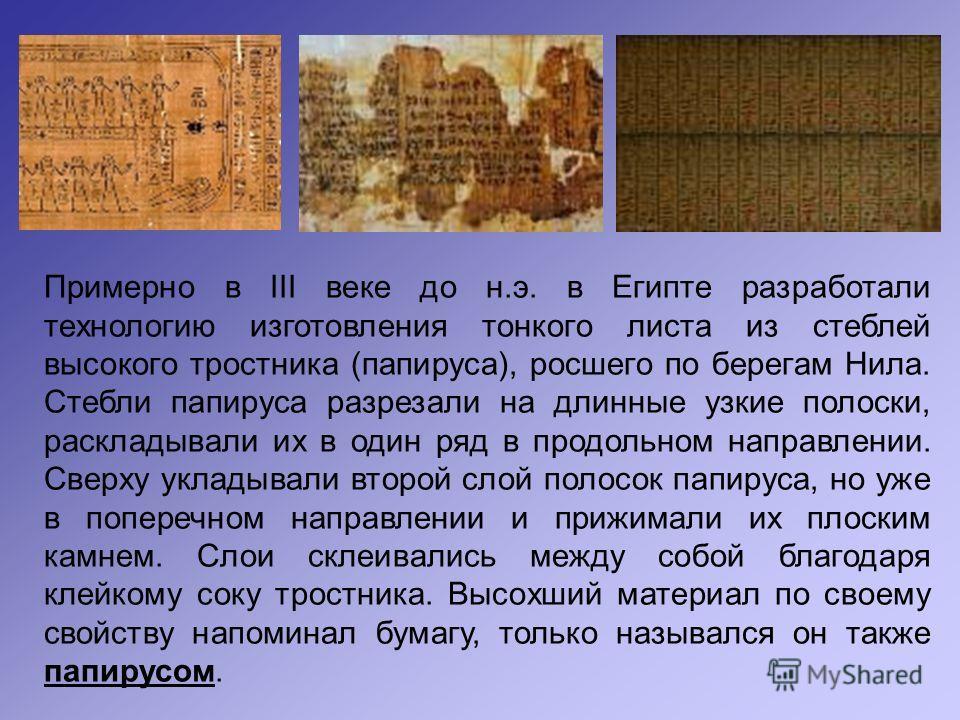 Примерно в III веке до н.э. в Египте разработали технологию изготовления тонкого листа из стеблей высокого тростника (папируса), росшего по берегам Нила. Стебли папируса разрезали на длинные узкие полоски, раскладывали их в один ряд в продольном напр