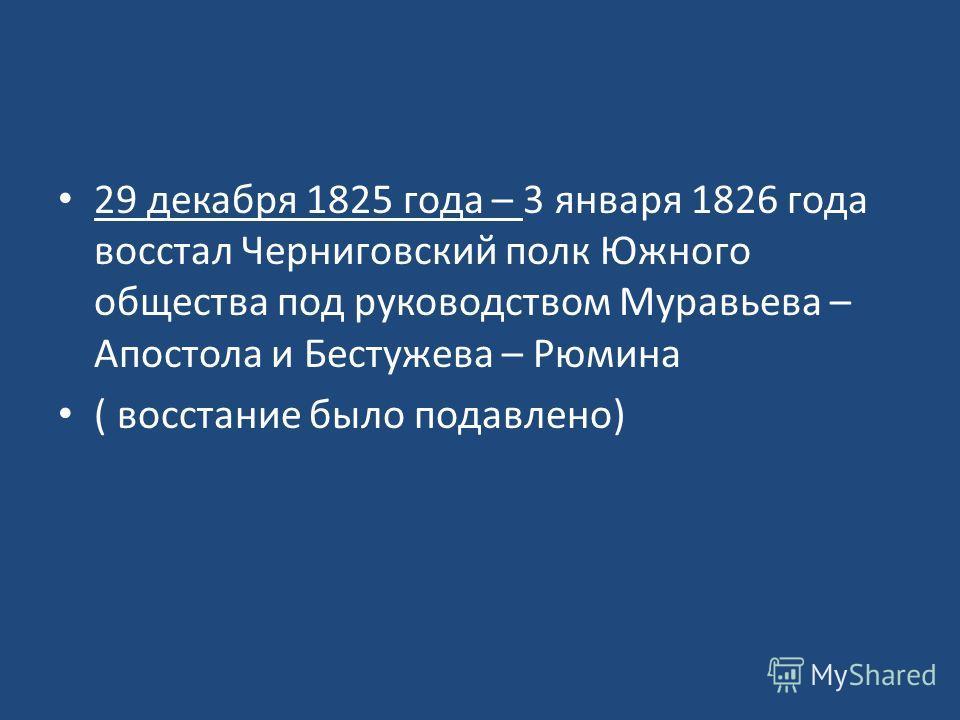 29 декабря 1825 года – 3 января 1826 года восстал Черниговский полк Южного общества под руководством Муравьева – Апостола и Бестужева – Рюмина ( восстание было подавлено)