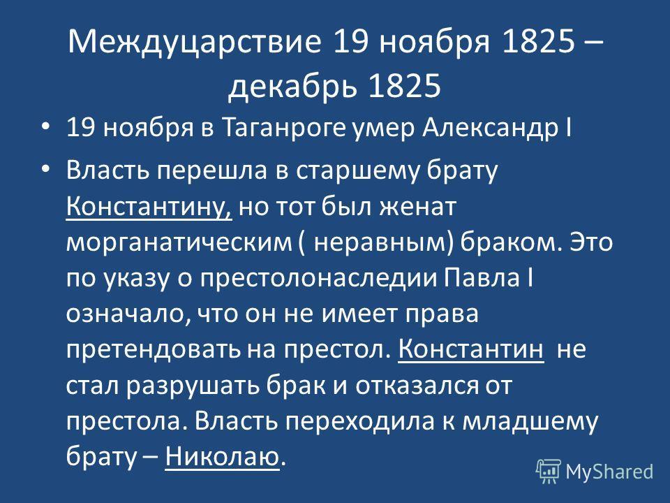 Междуцарствие 19 ноября 1825 – декабрь 1825 19 ноября в Таганроге умер Александр I Власть перешла в старшему брату Константину, но тот был женат морганатическим ( неравным) браком. Это по указу о престолонаследии Павла I означало, что он не имеет пра