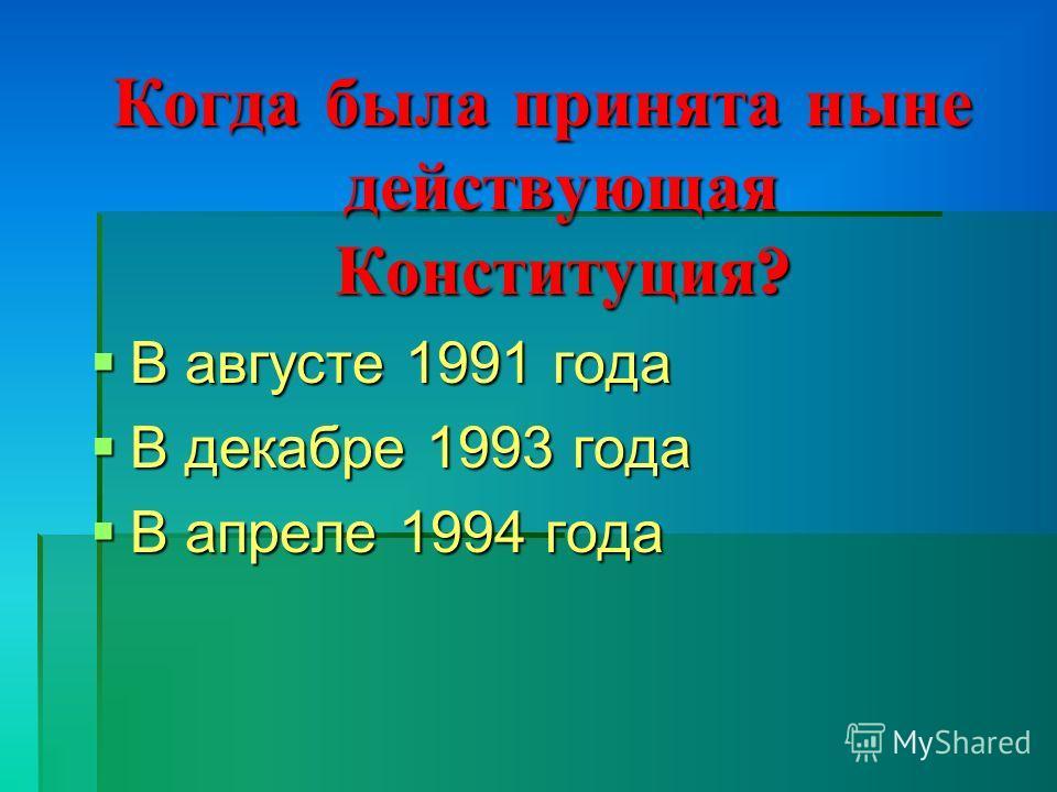 Когда была принята ныне действующая Конституция ? В августе 1991 года В августе 1991 года В декабре 1993 года В декабре 1993 года В апреле 1994 года В апреле 1994 года