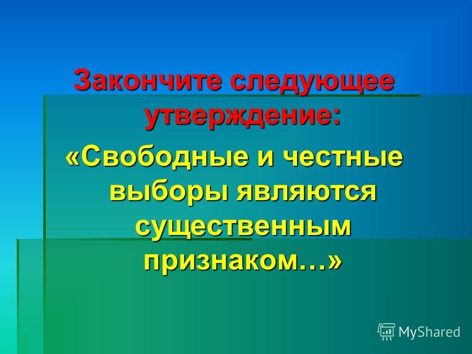 Закончите следующее утверждение: «Свободные и честные выборы являются существенным признаком…»