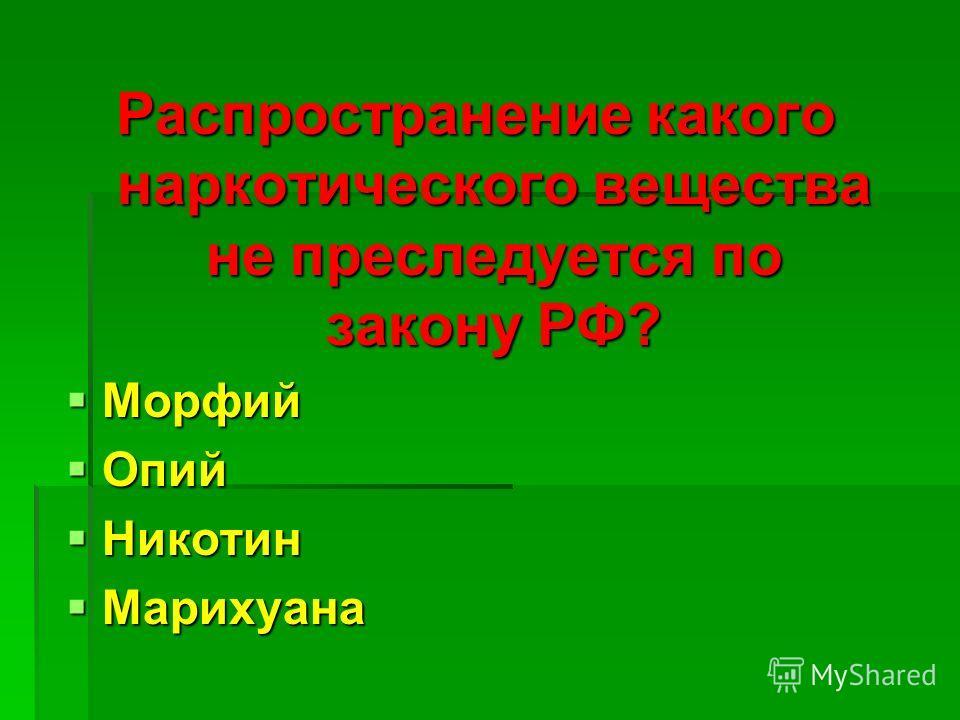 Распространение какого наркотического вещества не преследуется по закону РФ? Морфий Морфий Опий Опий Никотин Никотин Марихуана Марихуана