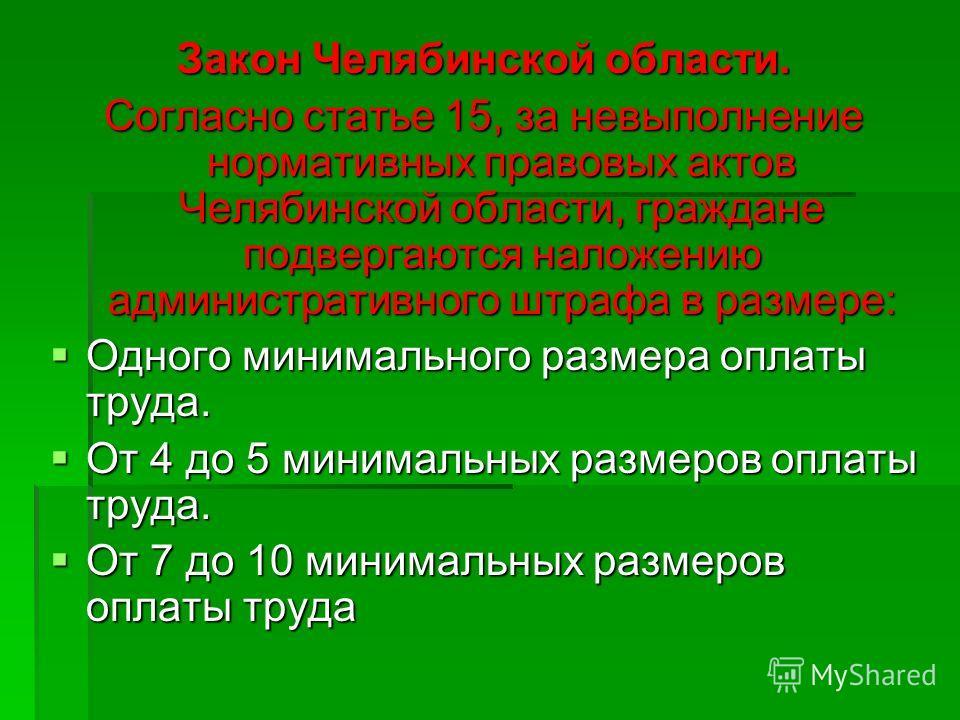 Закон Челябинской области. Согласно статье 15, за невыполнение нормативных правовых актов Челябинской области, граждане подвергаются наложению административного штрафа в размере: Одного минимального размера оплаты труда. Одного минимального размера о