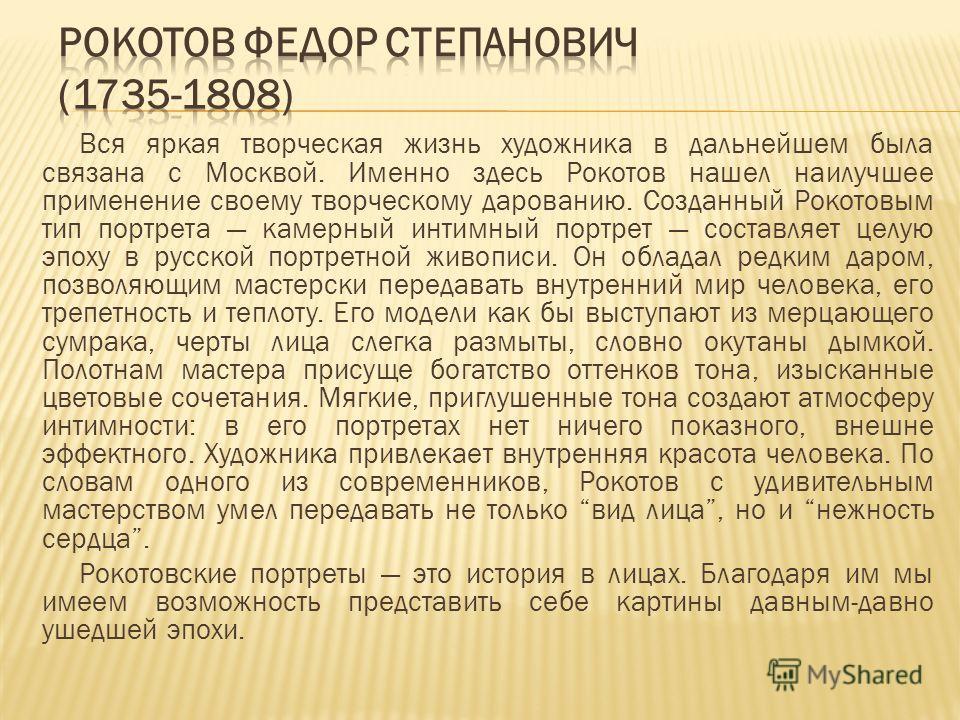 Вся яркая творческая жизнь художника в дальнейшем была связана с Москвой. Именно здесь Рокотов нашел наилучшее применение своему творческому дарованию. Созданный Рокотовым тип портрета камерный интимный портрет составляет целую эпоху в русской портре