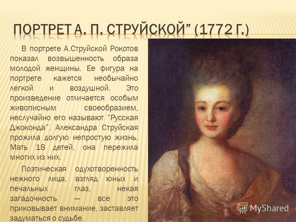 В портрете А.Струйской Рокотов показал возвышенность образа молодой женщины. Ее фигура на портрете кажется необычайно легкой и воздушной. Это произведение отличается особым живописным своеобразием, неслучайно его называют Русская Джоконда. Александра