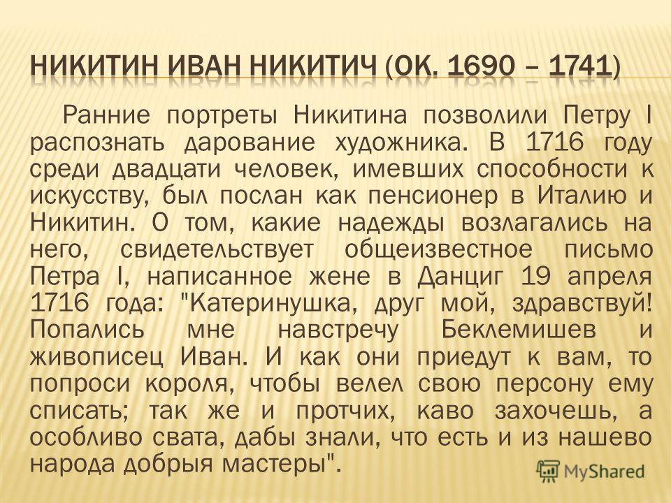 Ранние портреты Никитина позволили Петру I распознать дарование художника. В 1716 году среди двадцати человек, имевших способности к искусству, был послан как пенсионер в Италию и Никитин. О том, какие надежды возлагались на него, свидетельствует общ