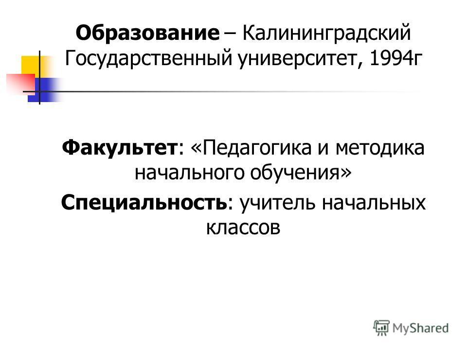 Образование – Калининградский Государственный университет, 1994г Факультет: «Педагогика и методика начального обучения» Специальность: учитель начальных классов