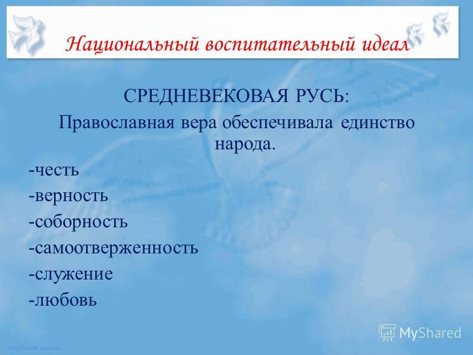 Национальный воспитательный идеал СРЕДНЕВЕКОВАЯ РУСЬ: Православная вера обеспечивала единство народа. -честь -верность -соборность -самоотверженность -служение -любовь