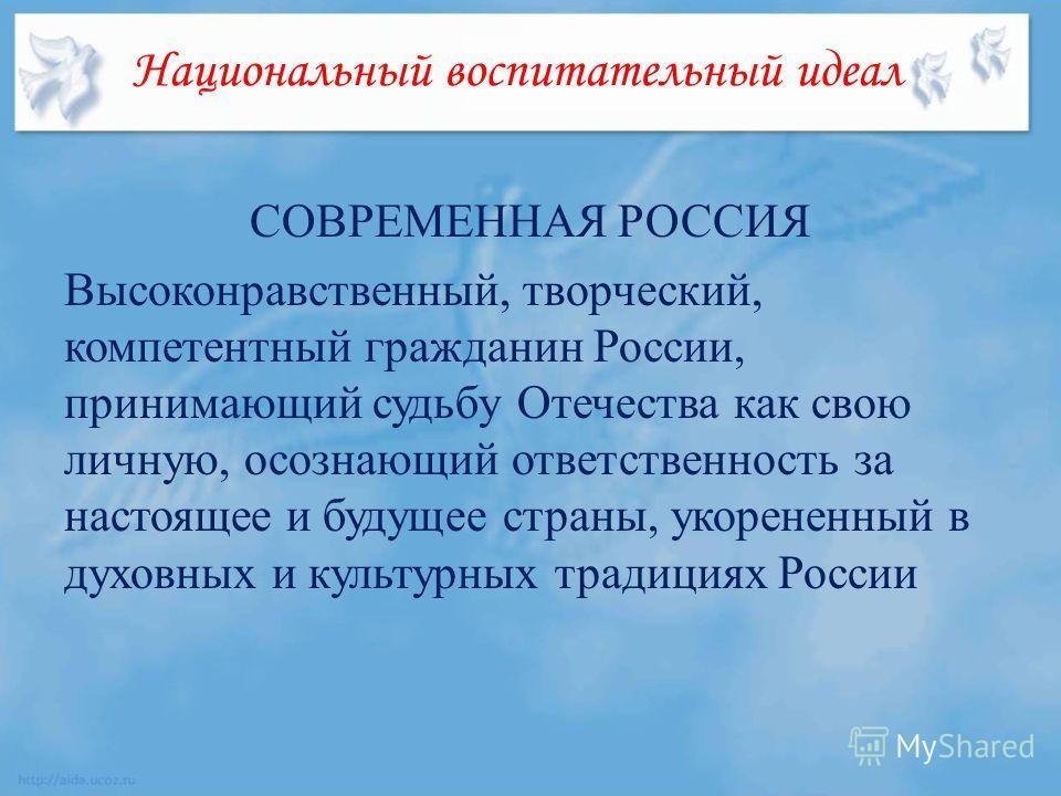 Национальный воспитательный идеал СОВРЕМЕННАЯ РОССИЯ Высоконравственный, творческий, компетентный гражданин России, принимающий судьбу Отечества как свою личную, осознающий ответственность за настоящее и будущее страны, укорененный в духовных и культ