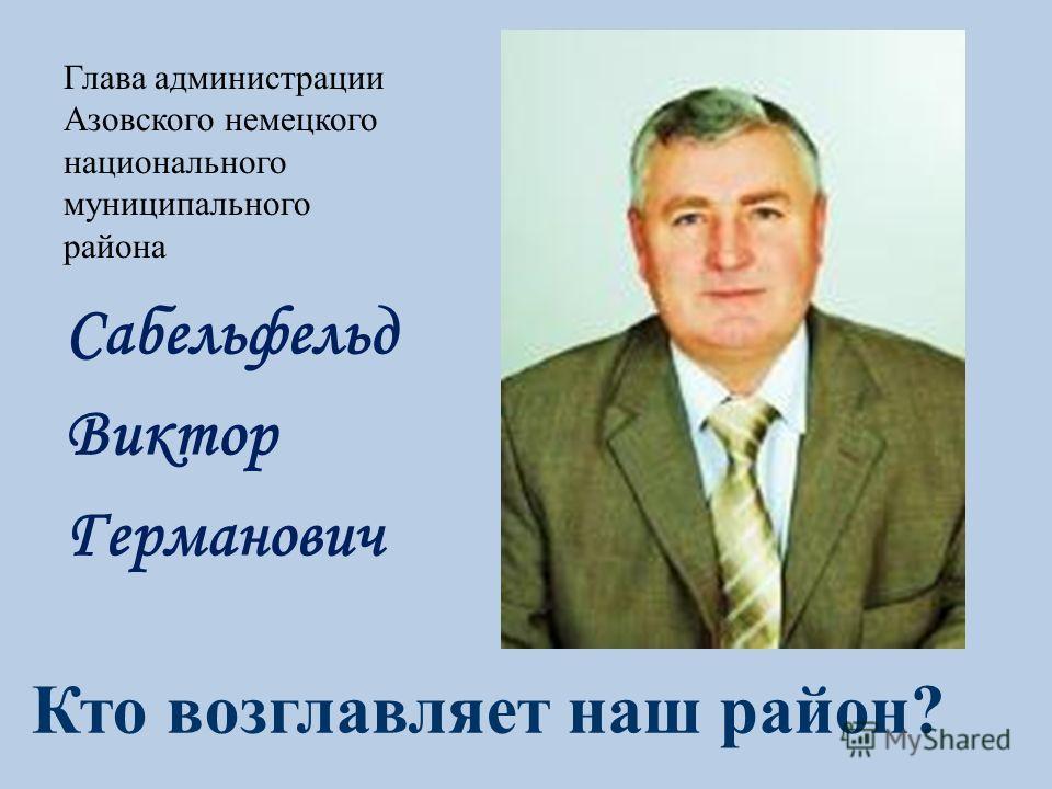 Глава администрации Азовского немецкого национального муниципального района Сабельфельд Виктор Германович Кто возглавляет наш район?
