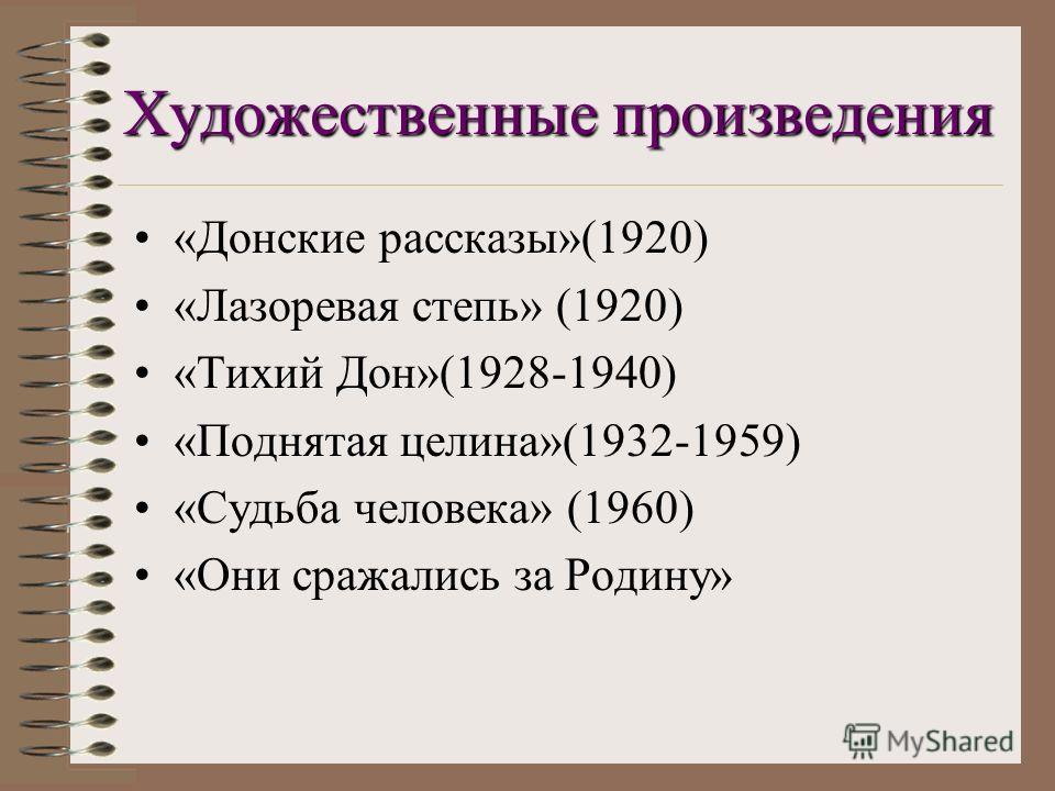 Художественные произведения «Донские рассказы»(1920) «Лазоревая степь» (1920) «Тихий Дон»(1928-1940) «Поднятая целина»(1932-1959) «Судьба человека» (1960) «Они сражались за Родину»