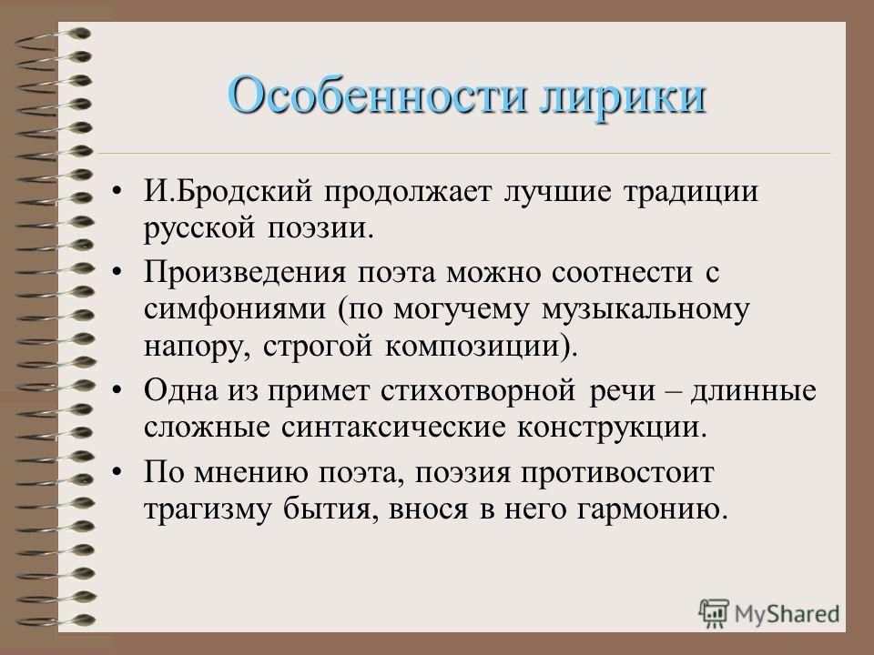 Особенности лирики И.Бродский продолжает лучшие традиции русской поэзии. Произведения поэта можно соотнести с симфониями (по могучему музыкальному напору, строгой композиции). Одна из примет стихотворной речи – длинные сложные синтаксические конструк