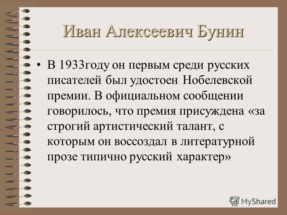 Иван Алексеевич Бунин В 1933году он первым среди русских писателей был удостоен Нобелевской премии. В официальном сообщении говорилось, что премия присуждена «за строгий артистический талант, с которым он воссоздал в литературной прозе типично русски
