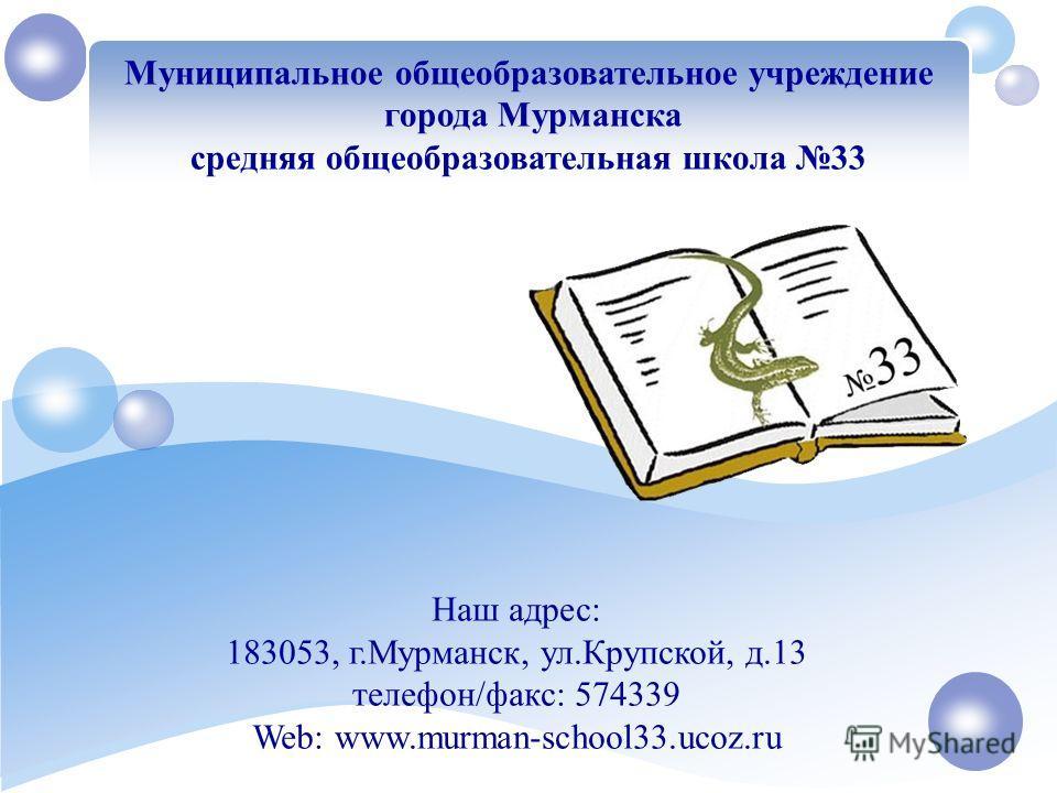 Муниципальное общеобразовательное учреждение города Мурманска средняя общеобразовательная школа 33 Наш адрес: 183053, г.Мурманск, ул.Крупской, д.13 телефон/факс: 574339 Web: www.murman-school33.ucoz.ru