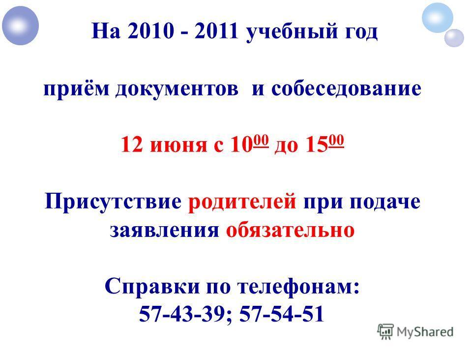 На 2010 - 2011 учебный год приём документов и собеседование 12 июня с 10 00 до 15 00 Присутствие родителей при подаче заявления обязательно Справки по телефонам: 57-43-39; 57-54-51