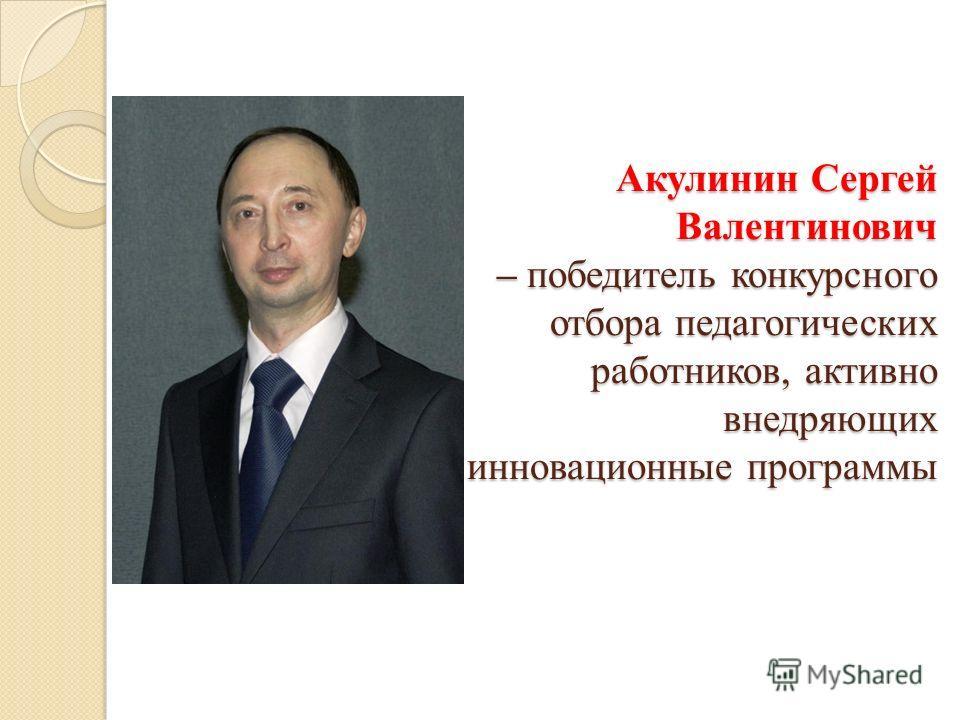 Акулинин Сергей Валентинович – победитель конкурсного отбора педагогических работников, активно внедряющих инновационные программы