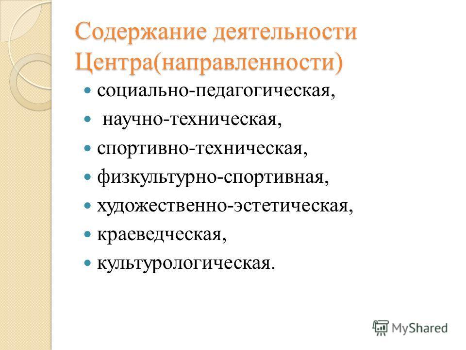 Содержание деятельности Центра(направленности) социально-педагогическая, научно-техническая, спортивно-техническая, физкультурно-спортивная, художественно-эстетическая, краеведческая, культурологическая.
