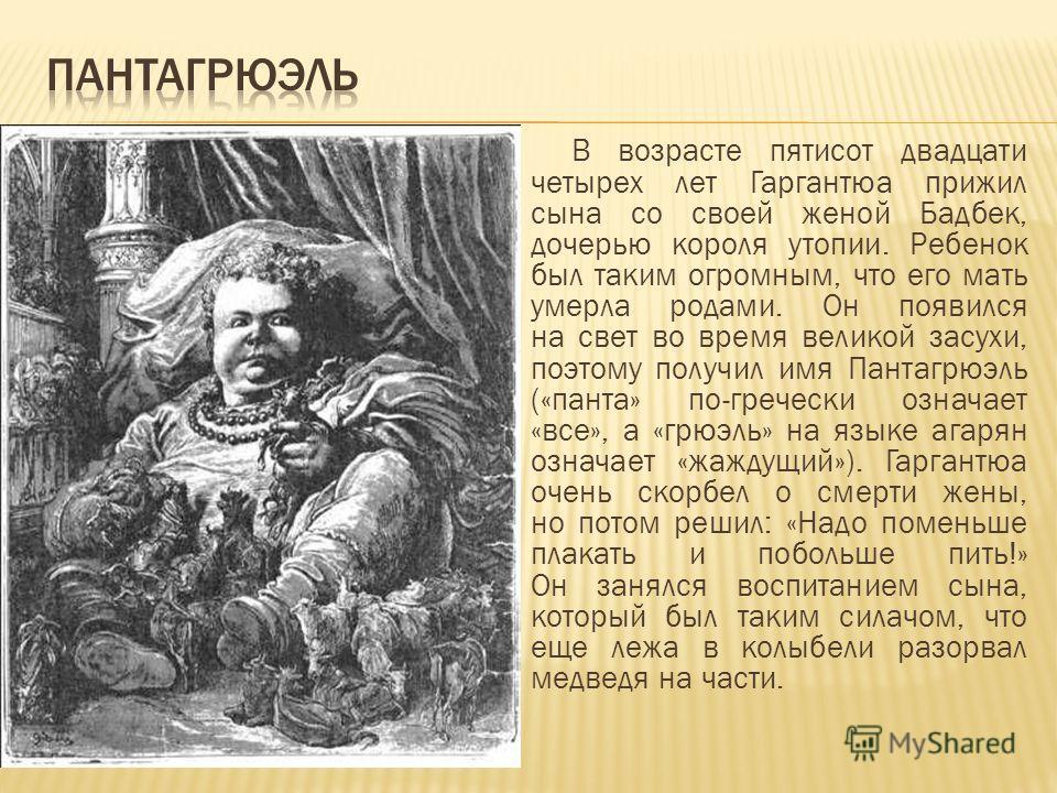 В возрасте пятисот двадцати четырех лет Гаргантюа прижил сына со своей женой Бадбек, дочерью короля утопии. Ребенок был таким огромным, что его мать умерла родами. Он появился на свет во время великой засухи, поэтому получил имя Пантагрюэль («панта»