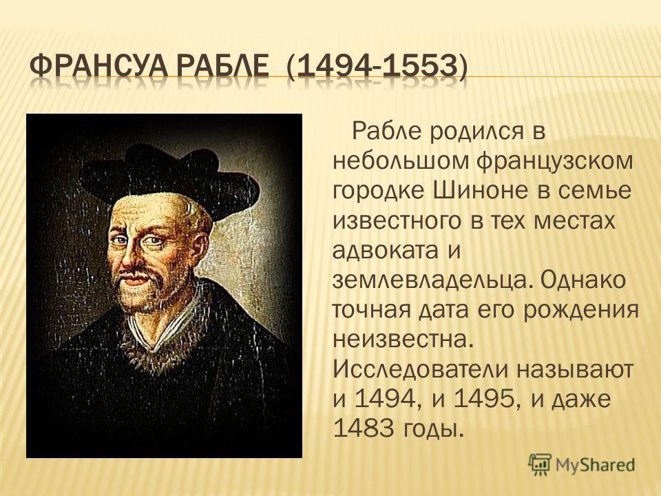 Рабле родился в небольшом французском городке Шиноне в семье известного в тех местах адвоката и землевладельца. Однако точная дата его рождения неизвестна. Исследователи называют и 1494, и 1495, и даже 1483 годы.