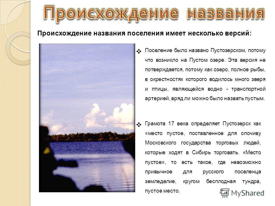 Происхождение названия поселения имеет несколько версий: Поселение было названо Пустозерском, потому что возникло на Пустом озере. Эта версия не потверждается, потому как озеро, полное рыбы, в окрестностях которого водилось много зверя и птицы, являю