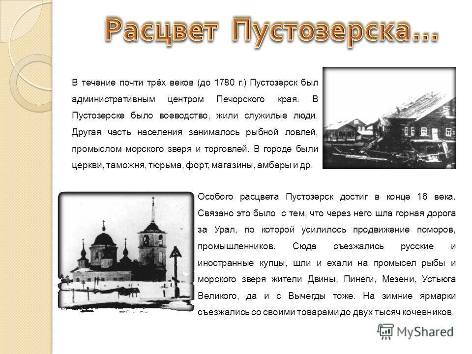 В течение почти трёх веков (до 1780 г.) Пустозерск был административным центром Печорского края. В Пустозерске было воеводство, жили служилые люди. Другая часть населения занималось рыбной ловлей, промыслом морского зверя и торговлей. В городе были ц