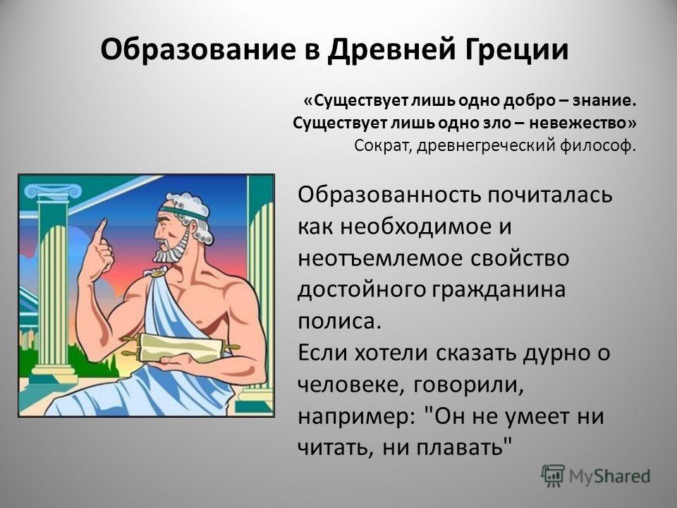 «Существует лишь одно добро – знание. Существует лишь одно зло – невежество» Сократ, древнегреческий философ. Образованность почиталась как необходимое и неотъемлемое свойство достойного гражданина полиса. Если хотели сказать дурно о человеке, говори
