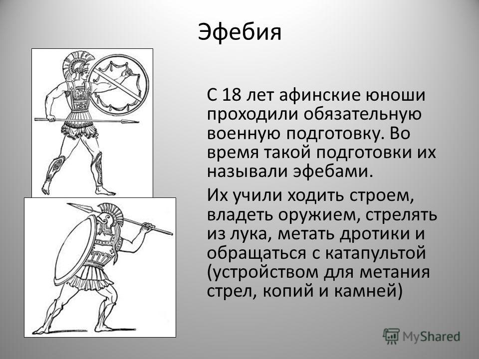 Эфебия С 18 лет афинские юноши проходили обязательную военную подготовку. Во время такой подготовки их называли эфебами. Их учили ходить строем, владеть оружием, стрелять из лука, метать дротики и обращаться с катапультой (устройством для метания стр