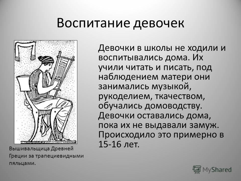 Воспитание девочек Девочки в школы не ходили и воспитывались дома. Их учили читать и писать, под наблюдением матери они занимались музыкой, рукоделием, ткачеством, обучались домоводству. Девочки оставались дома, пока их не выдавали замуж. Происходило