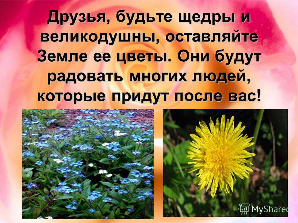 Друзья, будьте щедры и великодушны, оставляйте Земле ее цветы. Они будут радовать многих людей, которые придут после вас!