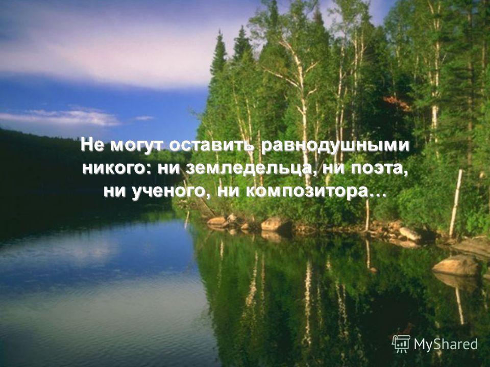 Не могут оставить равнодушными никого: ни земледельца, ни поэта, ни ученого, ни композитора…