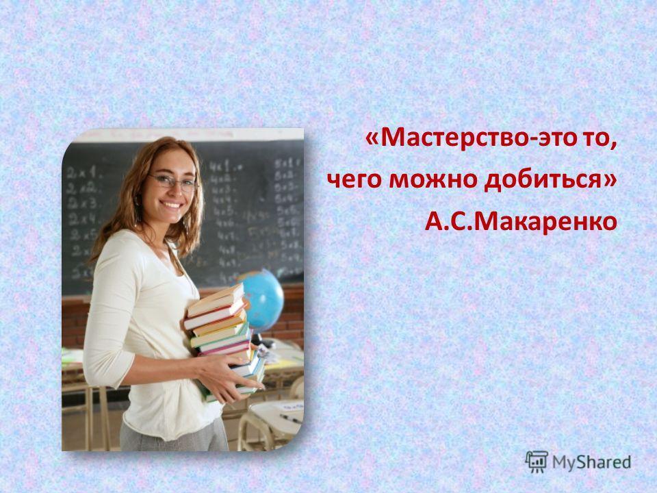 «Мастерство-это то, чего можно добиться» А.С.Макаренко