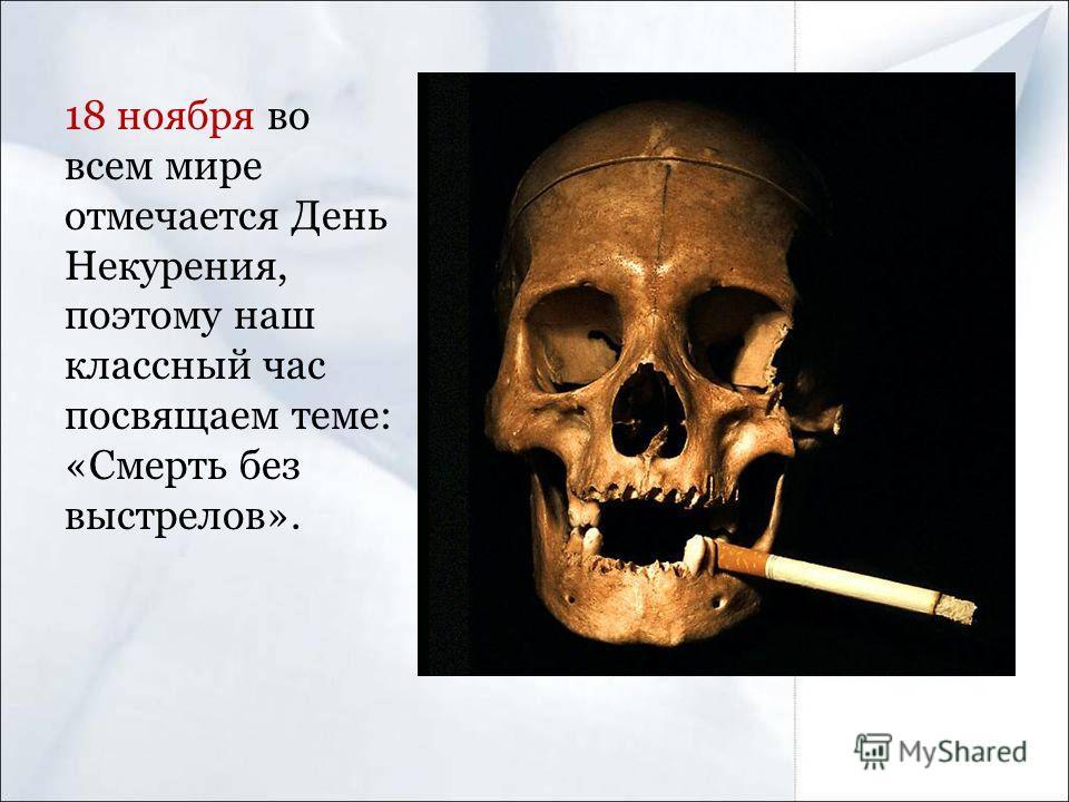 18 ноября во всем мире отмечается День Некурения, поэтому наш классный час посвящаем теме: «Смерть без выстрелов».