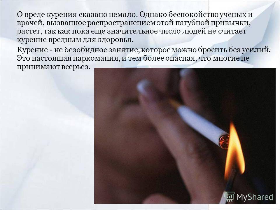 О вреде курения сказано немало. Однако беспокойство ученых и врачей, вызванное распространением этой пагубной привычки, растет, так как пока еще значительное число людей не считает курение вредным для здоровья. Курение - не безобидное занятие, которо