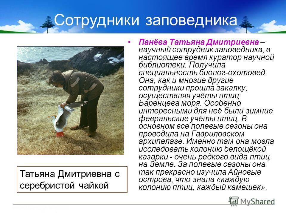Сотрудники заповедника Панёва Татьяна Дмитриевна – научный сотрудник заповедника, в настоящее время куратор научной библиотеки. Получила специальность биолог-охотовед. Она, как и многие другие сотрудники прошла закалку, осуществляя учёты птиц Баренце
