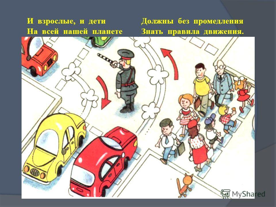 И взрослые, и дети Должны без промедления На всей нашей планете Знать правила движения.