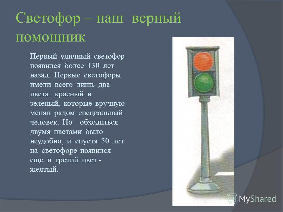 Светофор – наш верный помощник Первый уличный светофор появился более 130 лет назад. Первые светофоры имели всего лишь два цвета: красный и зеленый, которые вручную менял рядом специальный человек. Но обходиться двумя цветами было неудобно, и спустя