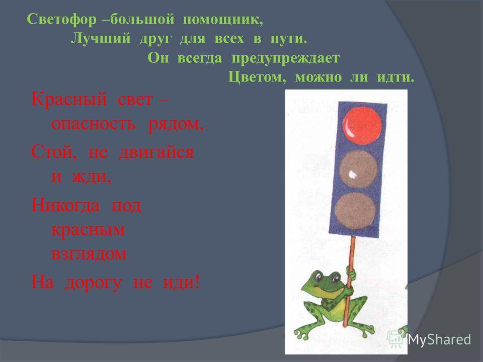 Светофор –большой помощник, Лучший друг для всех в пути. Он всегда предупреждает Цветом, можно ли идти. Красный свет – опасность рядом, Стой, не двигайся и жди, Никогда под красным взглядом На дорогу не иди!
