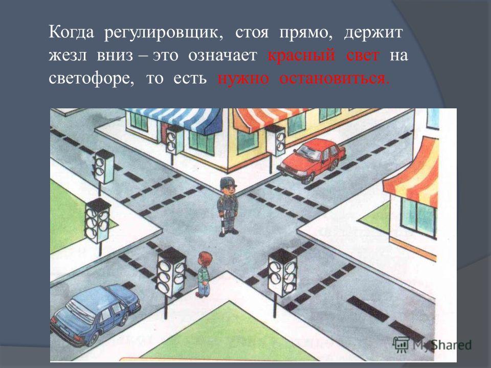 Когда регулировщик, стоя прямо, держит жезл вниз – это означает красный свет на светофоре, то есть нужно остановиться.