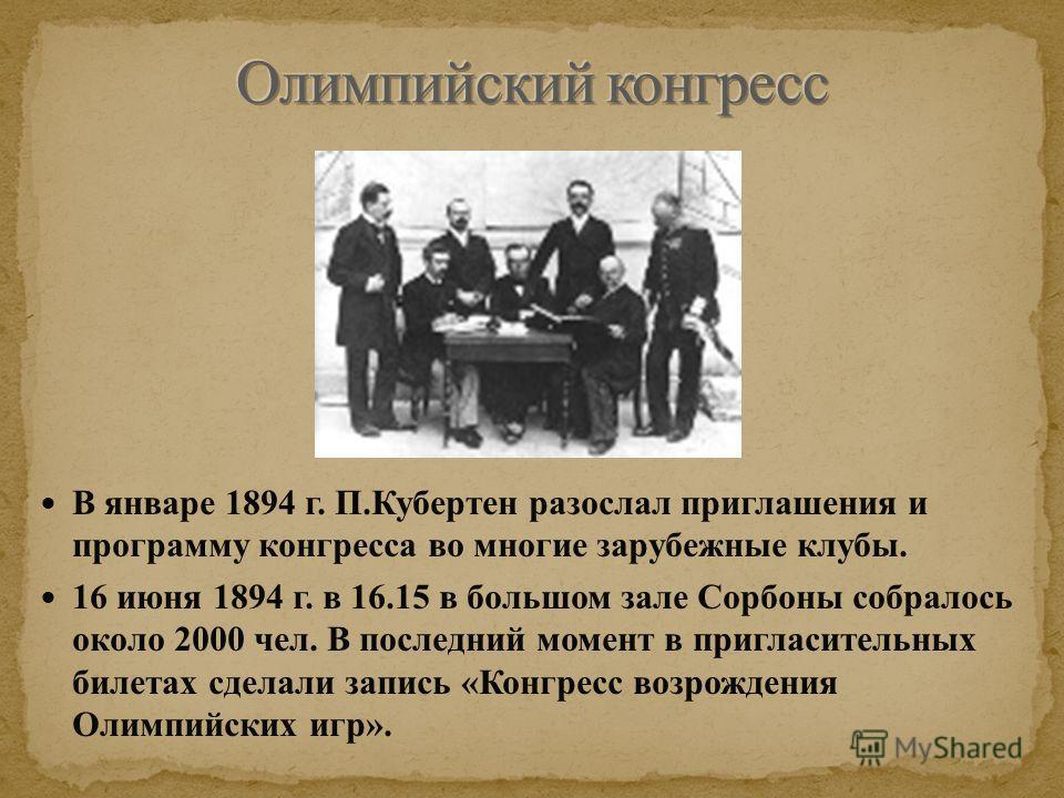 В январе 1894 г. П.Кубертен разослал приглашения и программу конгресса во многие зарубежные клубы. 16 июня 1894 г. в 16.15 в большом зале Сорбоны собралось около 2000 чел. В последний момент в пригласительных билетах сделали запись «Конгресс возрожде