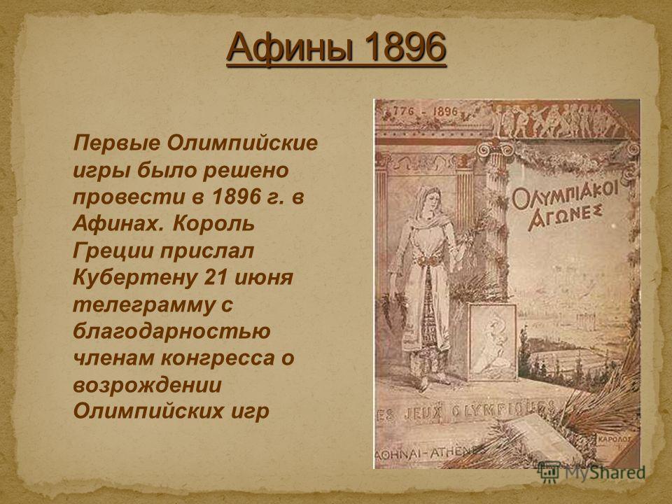 Первые Олимпийские игры было решено провести в 1896 г. в Афинах. Король Греции прислал Кубертену 21 июня телеграмму с благодарностью членам конгресса о возрождении Олимпийских игр