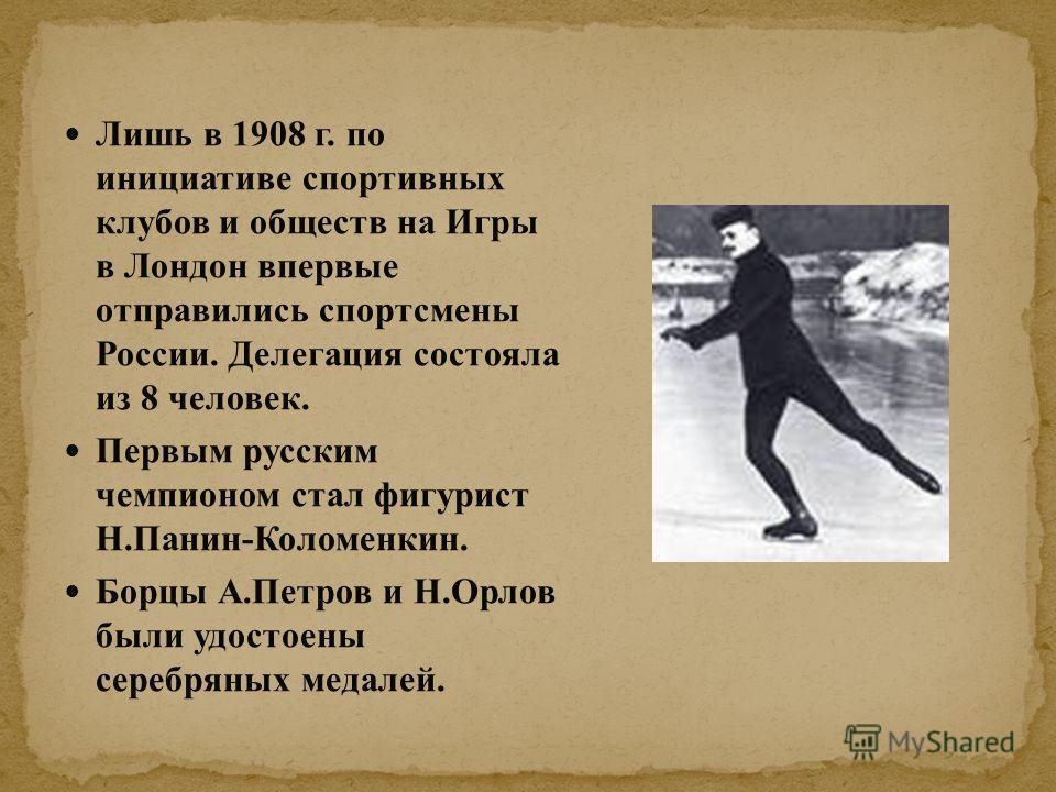 Лишь в 1908 г. по инициативе спортивных клубов и обществ на Игры в Лондон впервые отправились спортсмены России. Делегация состояла из 8 человек. Первым русским чемпионом стал фигурист Н.Панин-Коломенкин. Борцы А.Петров и Н.Орлов были удостоены сереб