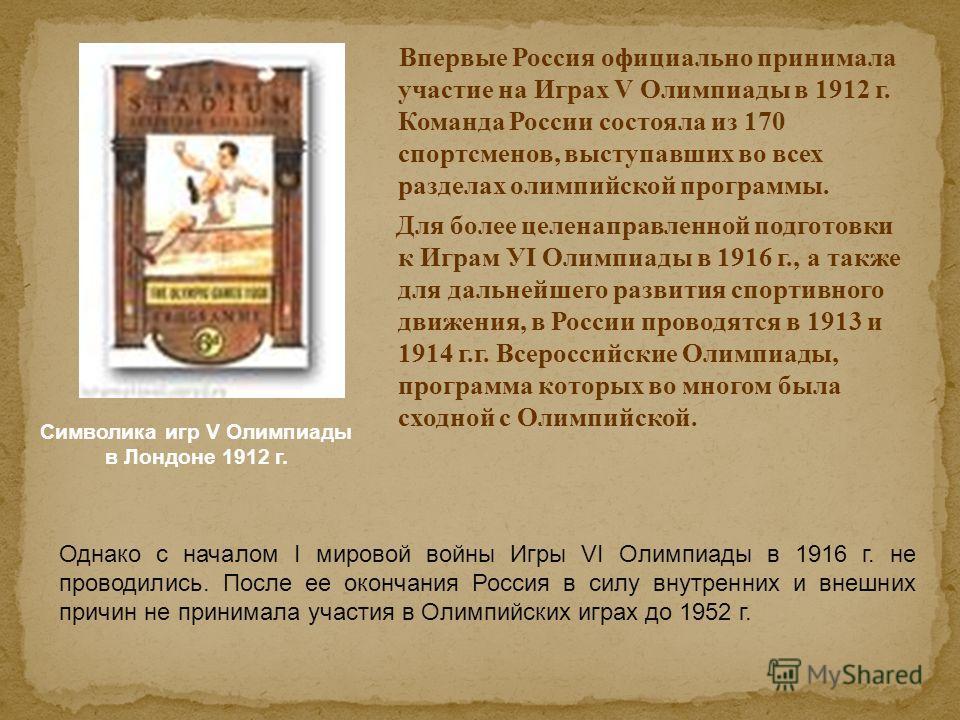 Впервые Россия официально принимала участие на Играх V Олимпиады в 1912 г. Команда России состояла из 170 спортсменов, выступавших во всех разделах олимпийской программы. Для более целенаправленной подготовки к Играм УI Олимпиады в 1916 г., а также д
