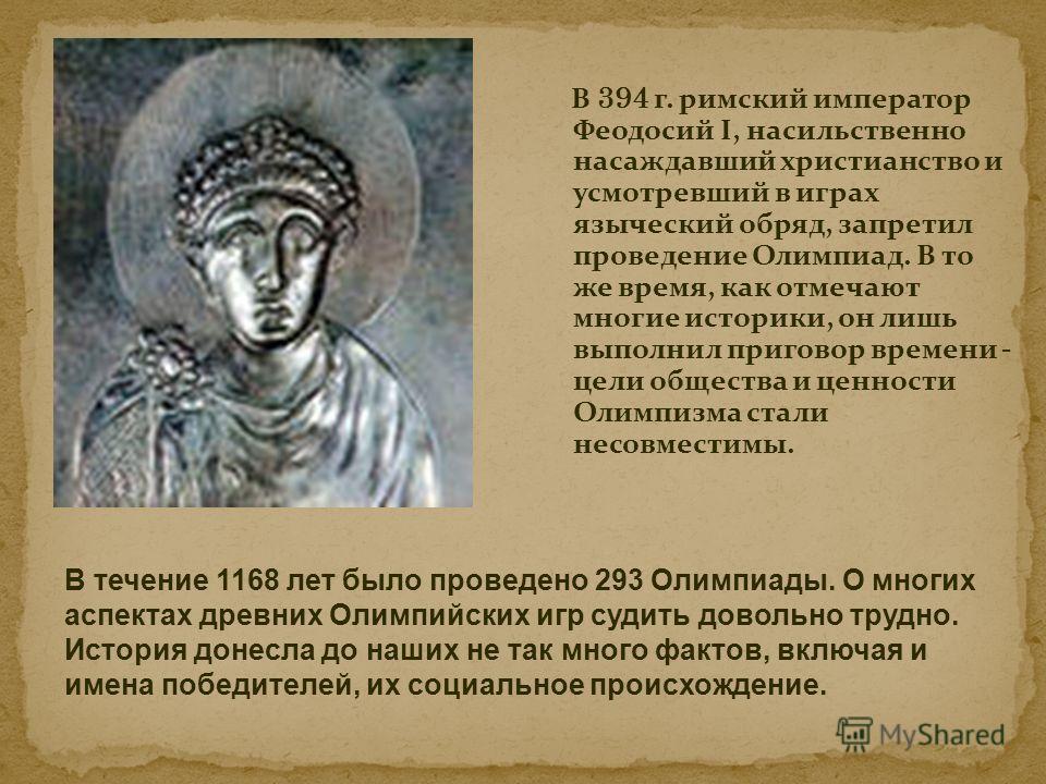 В 394 г. римский император Феодосий I, насильственно насаждавший христианство и усмотревший в играх языческий обряд, запретил проведение Олимпиад. В то же время, как отмечают многие историки, он лишь выполнил приговор времени - цели общества и ценнос