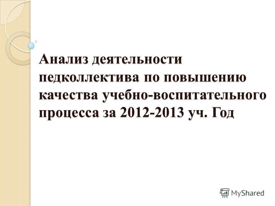 Анализ деятельности педколлектива по повышению качества учебно-воспитательного процесса за 2012-2013 уч. Год