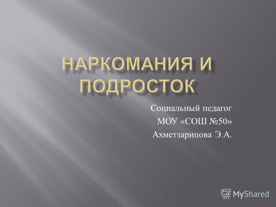 Социальный педагог МОУ « СОШ 50» Ахметзарипова Э. А. google