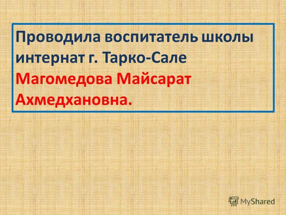 Проводила воспитатель школы интернат г. Тарко-Сале Магомедова Майсарат Ахмедхановна.