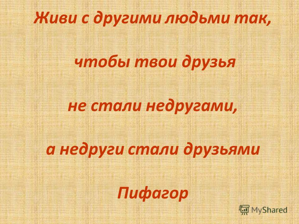 Живи с другими людьми так, чтобы твои друзья не стали недругами, а недруги стали друзьями Пифагор